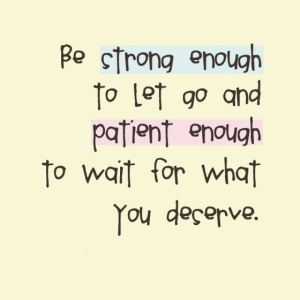 Be-strong-enough-to-let-go-and-patient-enough-to-weight-for-what-you-deserve-sayings-quotes-pictures